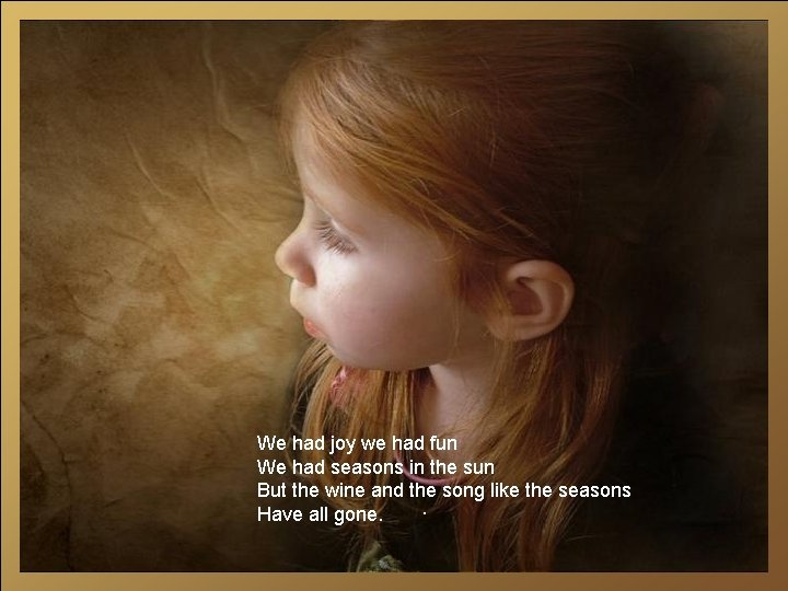 We had joy we had fun We had seasons in the sun But the
