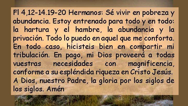 Fl 4, 12 -14. 19 -20 Hermanos: Sé vivir en pobreza y abundancia. Estoy