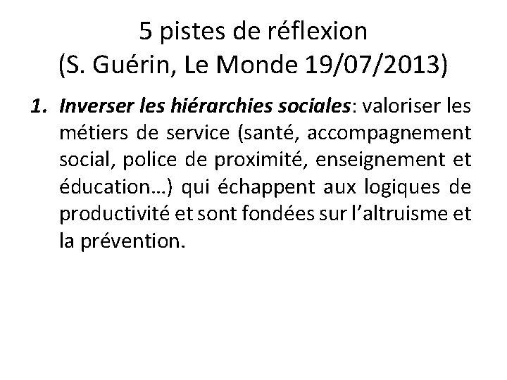 5 pistes de réflexion (S. Guérin, Le Monde 19/07/2013) 1. Inverser les hiérarchies sociales: