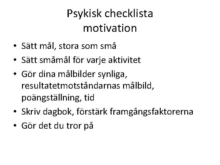 Psykisk checklista motivation • Sätt mål, stora som små • Sätt småmål för varje