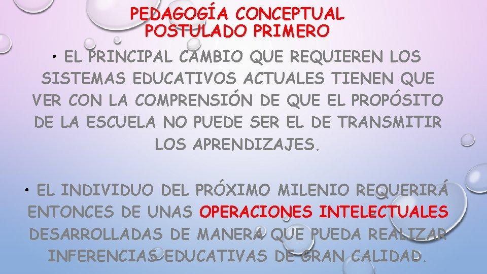 PEDAGOGÍA CONCEPTUAL POSTULADO PRIMERO • EL PRINCIPAL CAMBIO QUE REQUIEREN LOS SISTEMAS EDUCATIVOS ACTUALES