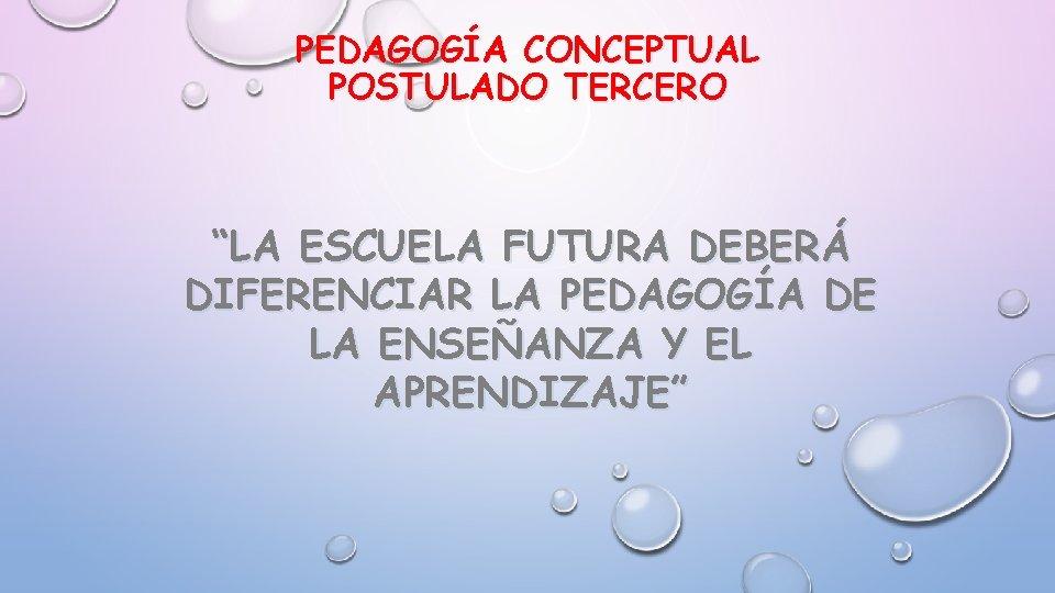 """PEDAGOGÍA CONCEPTUAL POSTULADO TERCERO """"LA ESCUELA FUTURA DEBERÁ DIFERENCIAR LA PEDAGOGÍA DE LA ENSEÑANZA"""