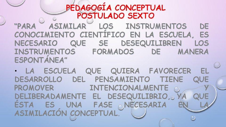 """PEDAGOGÍA CONCEPTUAL POSTULADO SEXTO """"PARA ASIMILAR LOS INSTRUMENTOS DE CONOCIMIENTO CIENTÍFICO EN LA ESCUELA,"""