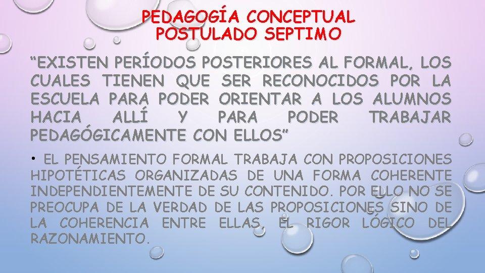 """PEDAGOGÍA CONCEPTUAL POSTULADO SEPTIMO """"EXISTEN PERÍODOS POSTERIORES AL FORMAL, LOS CUALES TIENEN QUE SER"""
