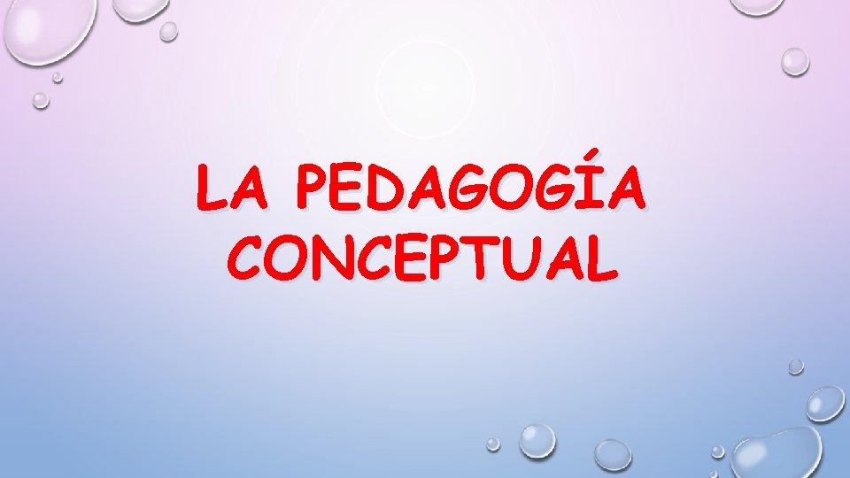 LA PEDAGOGÍA CONCEPTUAL