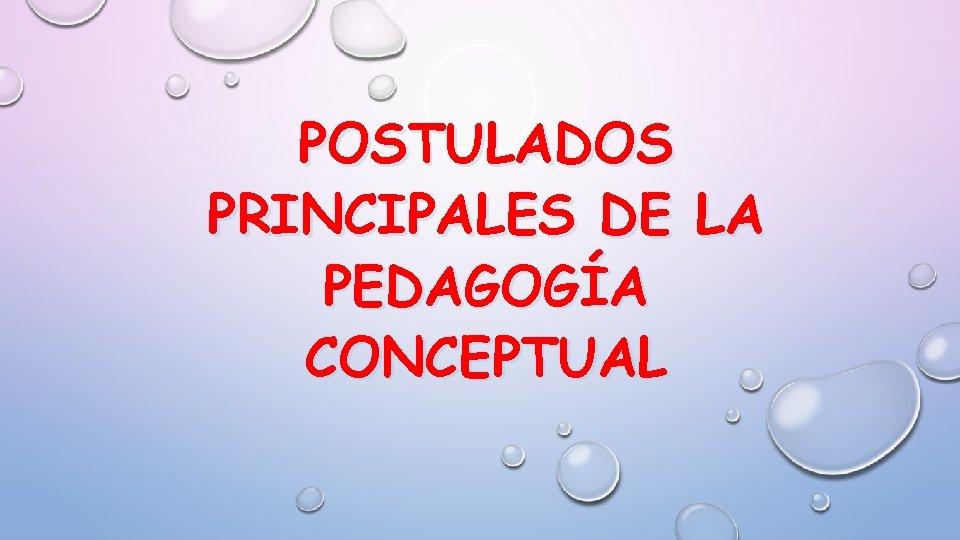 POSTULADOS PRINCIPALES DE LA PEDAGOGÍA CONCEPTUAL