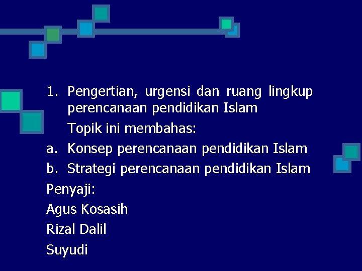1. Pengertian, urgensi dan ruang lingkup perencanaan pendidikan Islam Topik ini membahas: a. Konsep