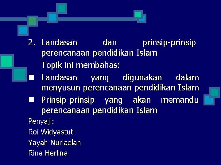 2. Landasan dan prinsip-prinsip perencanaan pendidikan Islam Topik ini membahas: n Landasan yang digunakan