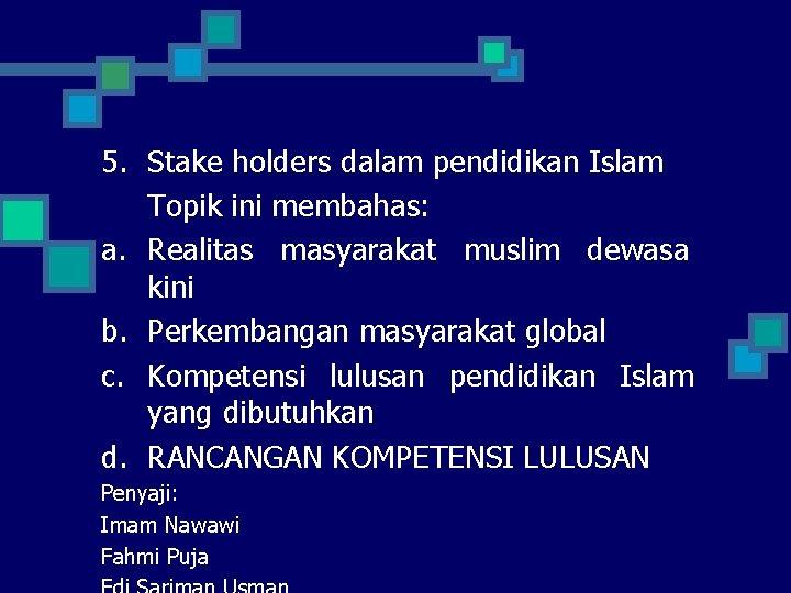5. Stake holders dalam pendidikan Islam Topik ini membahas: a. Realitas masyarakat muslim dewasa