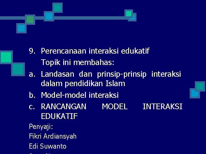 9. Perencanaan interaksi edukatif Topik ini membahas: a. Landasan dan prinsip-prinsip interaksi dalam pendidikan
