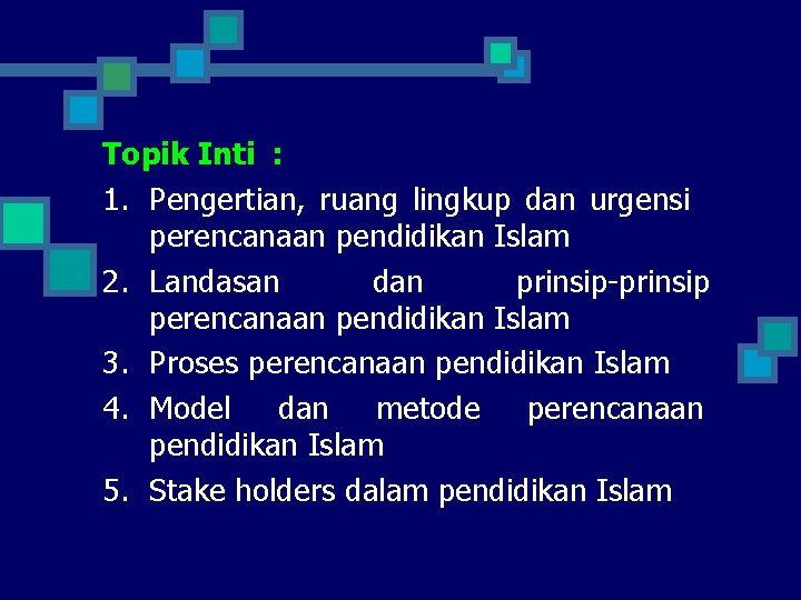 Topik Inti : 1. Pengertian, ruang lingkup dan urgensi perencanaan pendidikan Islam 2. Landasan