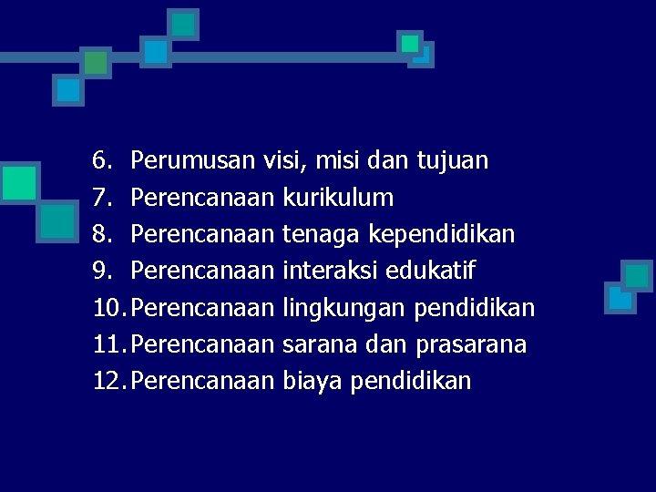 6. Perumusan visi, misi dan tujuan 7. Perencanaan kurikulum 8. Perencanaan tenaga kependidikan 9.