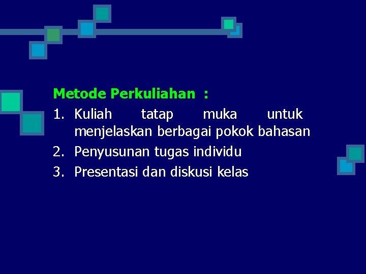 Metode Perkuliahan : 1. Kuliah tatap muka untuk menjelaskan berbagai pokok bahasan 2. Penyusunan