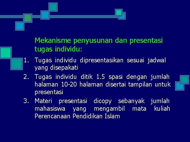 Mekanisme penyusunan dan presentasi tugas individu: 1. Tugas individu dipresentasikan sesuai jadwal yang disepakati