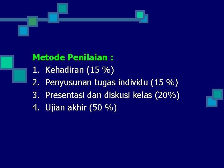 Metode Penilaian : 1. Kehadiran (15 %) 2. Penyusunan tugas individu (15 %) 3.