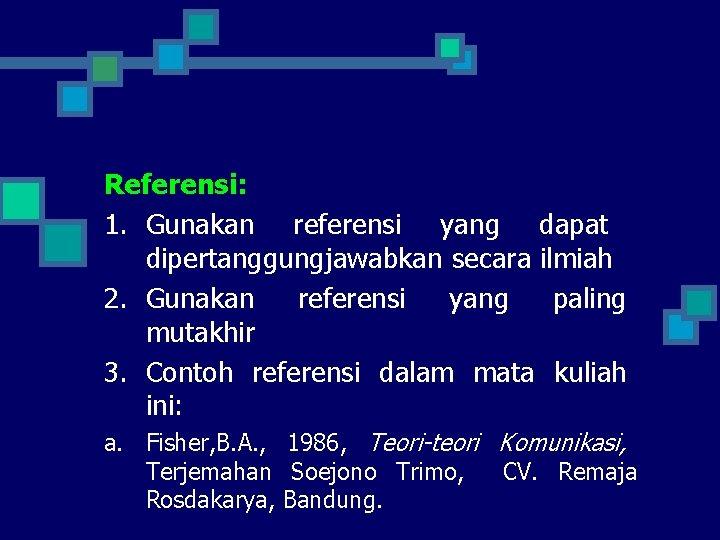 Referensi: 1. Gunakan referensi yang dapat dipertanggungjawabkan secara ilmiah 2. Gunakan referensi yang paling