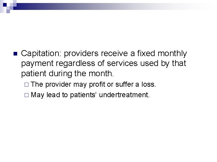 n Capitation: providers receive a fixed monthly payment regardless of services used by that