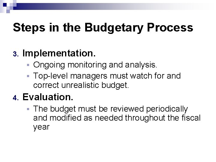 Steps in the Budgetary Process 3. Implementation. Ongoing monitoring and analysis. § Top-level managers