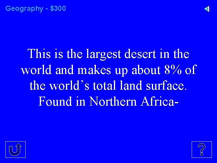 Geography - $300 This is the largest desert in the world and makes up