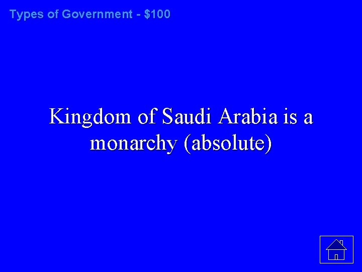 Types of Government - $100 Kingdom of Saudi Arabia is a monarchy (absolute)
