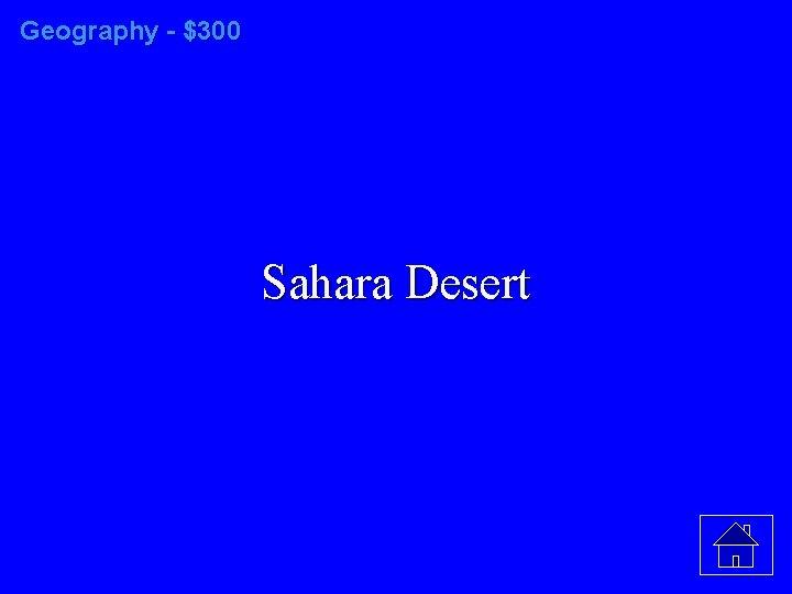Geography - $300 Sahara Desert