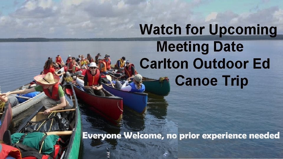 Watch for Upcoming Meeting Date Carlton Outdoor Ed Canoe Trip …………………