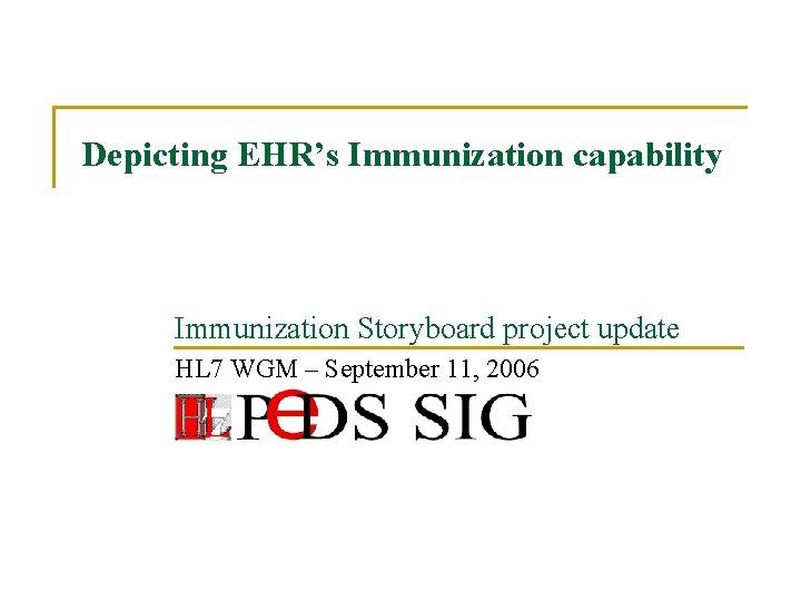 Depicting EHR's Immunization capability Immunization Storyboard project update HL 7 WGM – September 11,