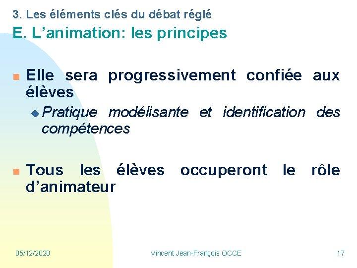 3. Les éléments clés du débat réglé E. L'animation: les principes n Elle sera