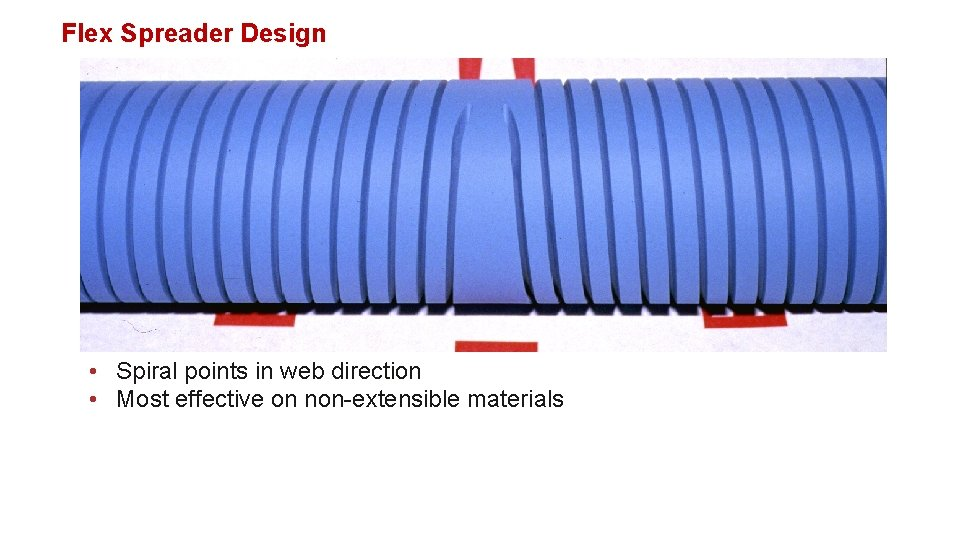 Flex Spreader Design • Spiral points in web direction • Most effective on non-extensible