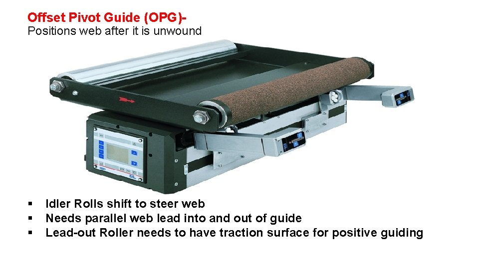 Offset Pivot Guide (OPG)- Positions web after it is unwound § § § Idler