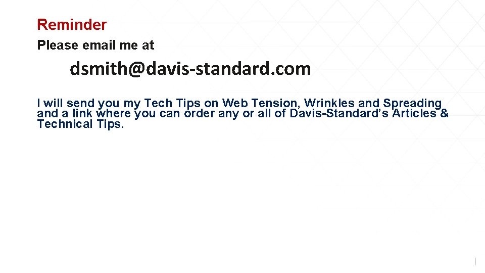 Reminder Please email me at dsmith@davis-standard. com I will send you my Tech Tips