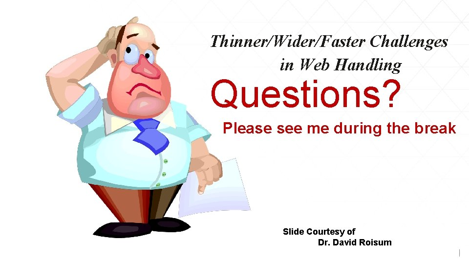 Thinner/Wider/Faster Challenges in Web Handling Questions? Please see me during the break Slide Courtesy