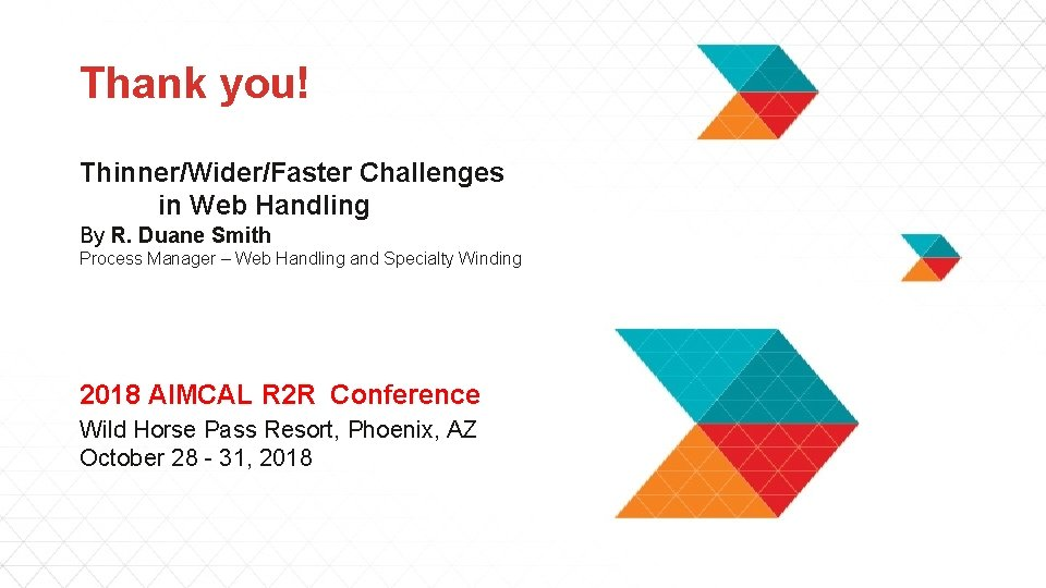 Thank you! Thinner/Wider/Faster Challenges in Web Handling By R. Duane Smith Process Manager –
