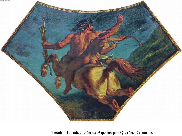 Tesalia: La educación de Aquiles por Quirón. Delacroix