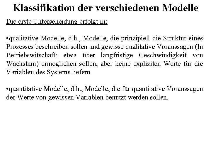 Klassifikation der verschiedenen Modelle Die erste Unterscheidung erfolgt in: • qualitative Modelle, d. h.