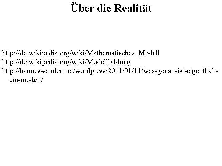 Über die Realität http: //de. wikipedia. org/wiki/Mathematisches_Modell http: //de. wikipedia. org/wiki/Modellbildung http: //hannes-sander. net/wordpress/2011/01/11/was-genau-ist-eigentlichein-modell/