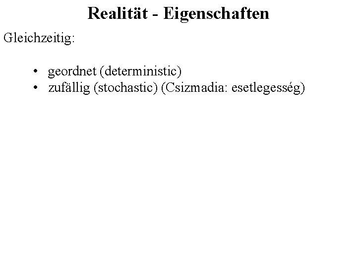 Realität - Eigenschaften Gleichzeitig: • geordnet (deterministic) • zufällig (stochastic) (Csizmadia: esetlegesség)