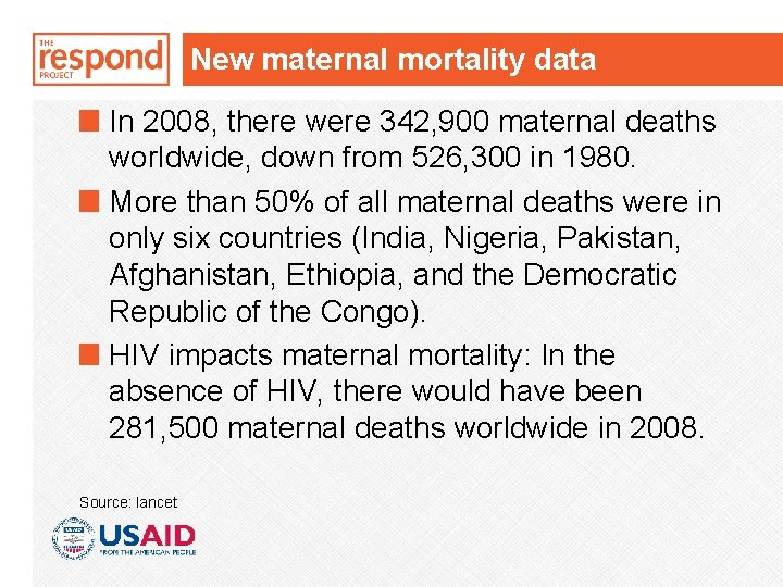 New maternal mortality data In 2008, there were 342, 900 maternal deaths worldwide, down
