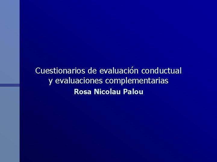 Cuestionarios de evaluación conductual y evaluaciones complementarias Rosa Nicolau Palou