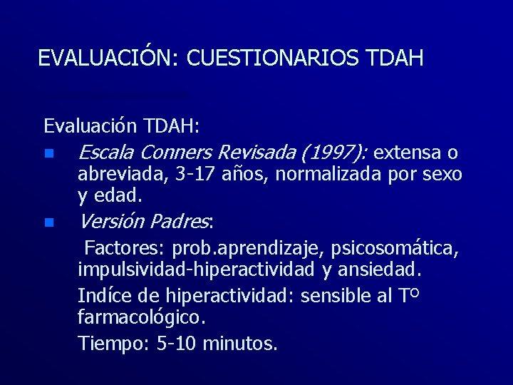 EVALUACIÓN: CUESTIONARIOS TDAH Evaluación TDAH: n n Escala Conners Revisada (1997): extensa o abreviada,