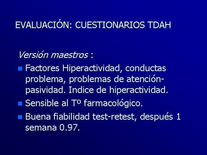 EVALUACIÓN: CUESTIONARIOS TDAH Versión maestros : Factores Hiperactividad, conductas problema, problemas de atenciónpasividad. Indice