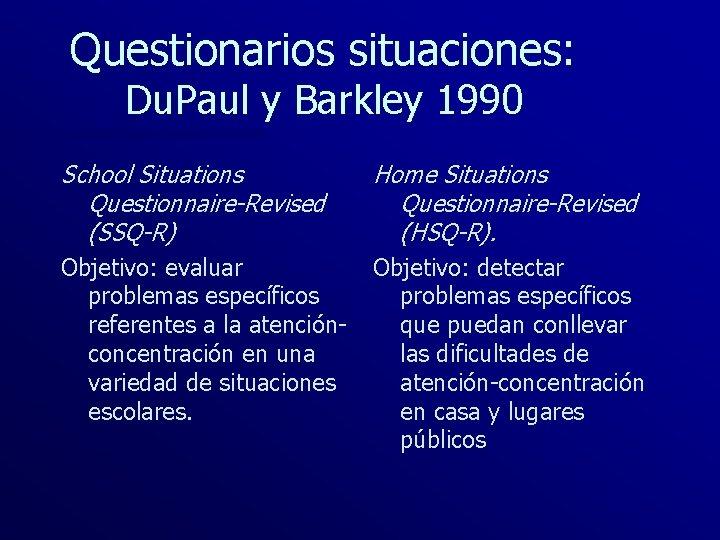 Questionarios situaciones: Du. Paul y Barkley 1990 School Situations Questionnaire-Revised (SSQ-R) Home Situations Questionnaire-Revised