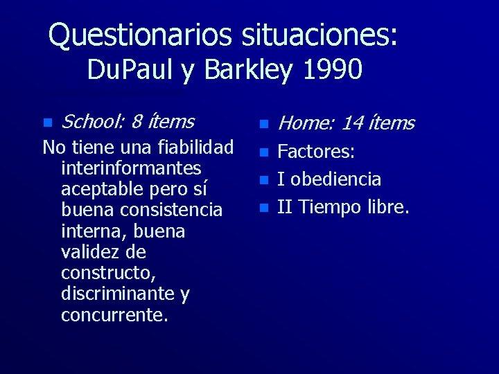 Questionarios situaciones: Du. Paul y Barkley 1990 n School: 8 ítems No tiene una