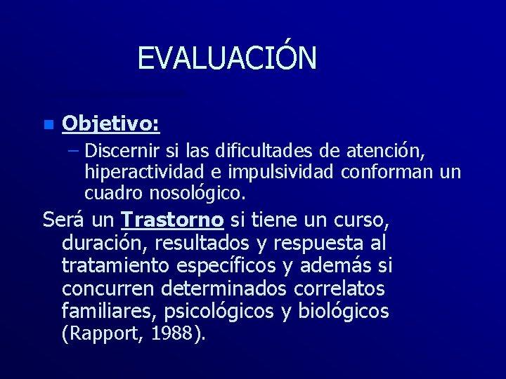 EVALUACIÓN n Objetivo: – Discernir si las dificultades de atención, hiperactividad e impulsividad conforman