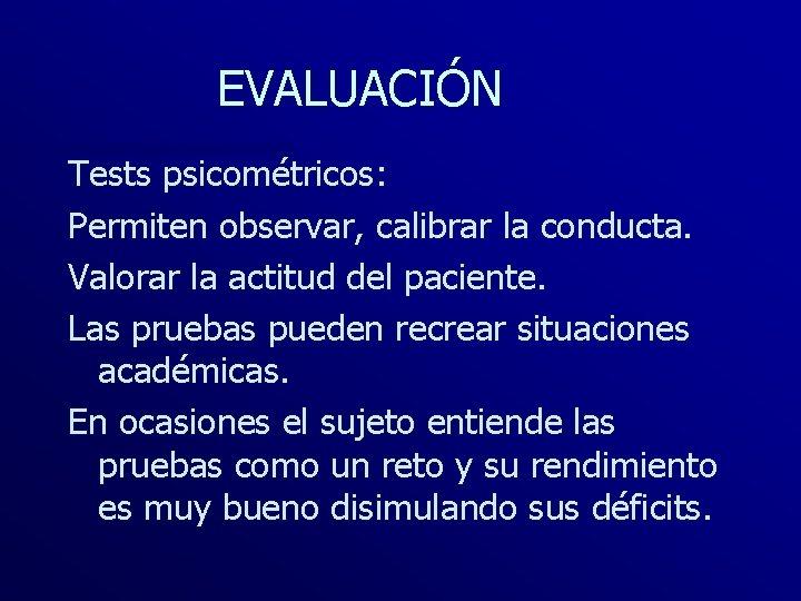 EVALUACIÓN Tests psicométricos: Permiten observar, calibrar la conducta. Valorar la actitud del paciente. Las