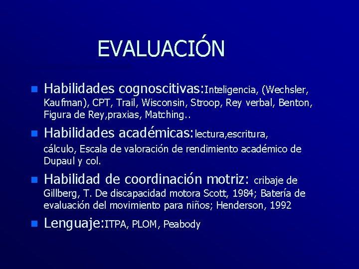 EVALUACIÓN n Habilidades cognoscitivas: Inteligencia, (Wechsler, Kaufman), CPT, Trail, Wisconsin, Stroop, Rey verbal, Benton,