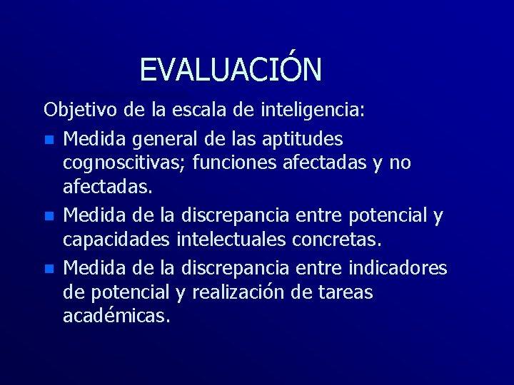 EVALUACIÓN Objetivo de la escala de inteligencia: n Medida general de las aptitudes cognoscitivas;