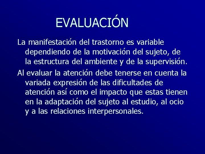 EVALUACIÓN La manifestación del trastorno es variable dependiendo de la motivación del sujeto, de