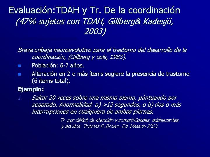Evaluación: TDAH y Tr. De la coordinación (47% sujetos con TDAH, Gillberg& Kadesjö, 2003)