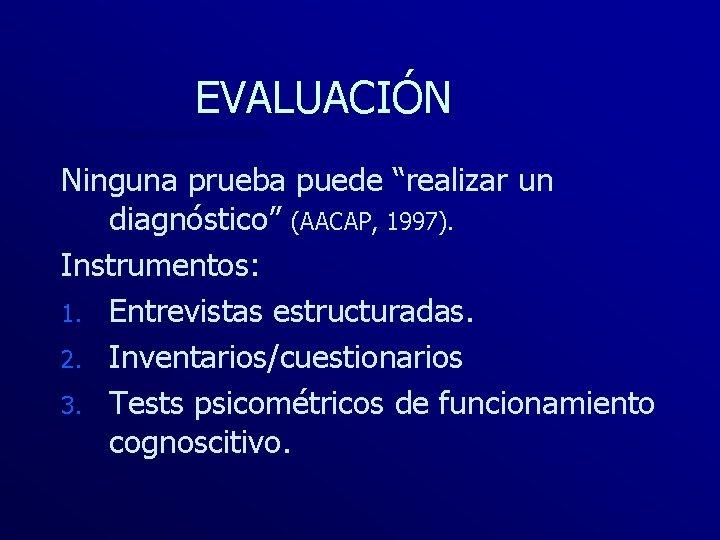 """EVALUACIÓN Ninguna prueba puede """"realizar un diagnóstico"""" (AACAP, 1997). Instrumentos: 1. Entrevistas estructuradas. 2."""